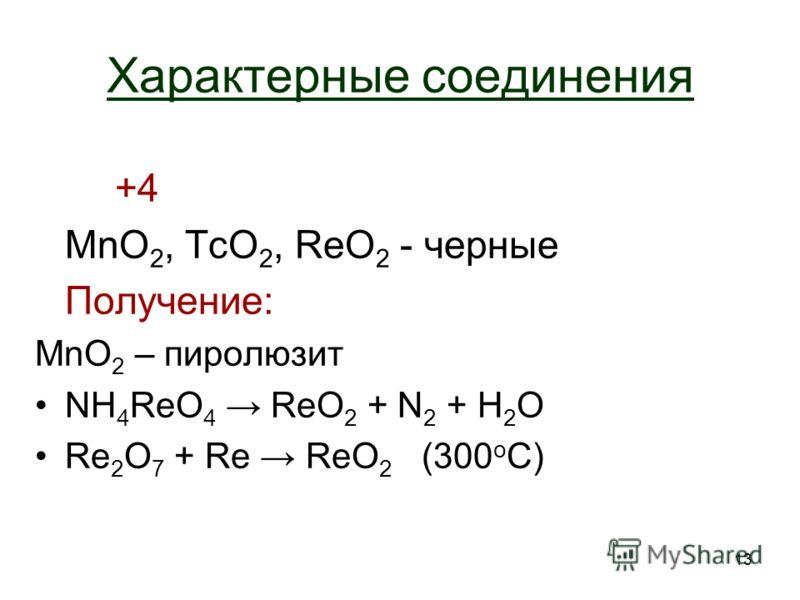 13 Характерные соединения +4+4 MnO 2, TcO 2, ReO 2 - черные Получение: MnO 2 – пиролюзит NH 4 ReO 4 ReO 2 + N2 N2 + H2OH2O Re 2 O 7 + Re ReO 2 (300 o C)