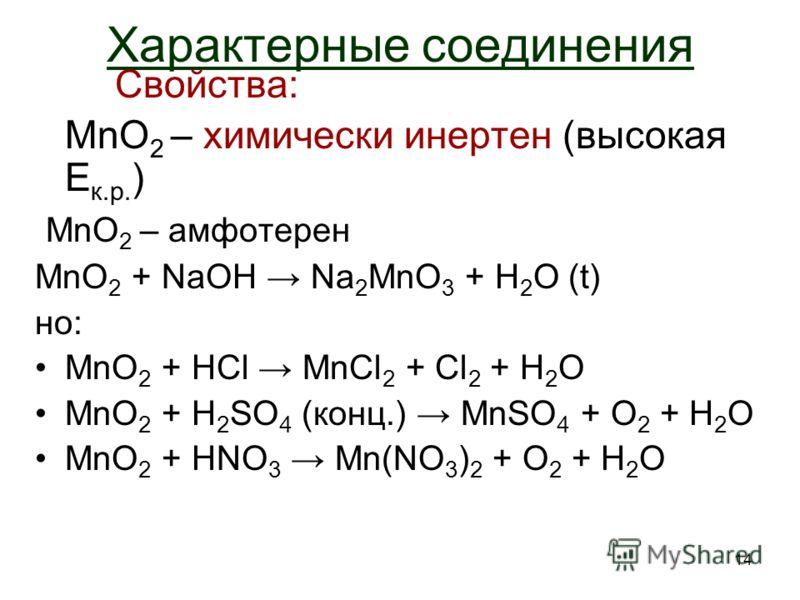 14 Характерные соединения Свойства: MnO 2 – химически инертен (высокая E к.р. ) MnO 2 – амфотерен MnO 2 + NaOH Na 2 MnO 3 + H2O H2O (t) но: MnO 2 + HCl MnCl 2 + Cl 2 + H2OH2O MnO 2 + H 2 SO 4 (конц.) MnSO 4 + O2 O2 + H2OH2O MnO 2 + HNO 3 Mn(NO 3 ) 2