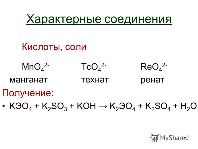 17 Характерные соединения Кислоты, соли MnO 4 2- TcO 4 2- ReO 4 2- манганаттехнатренат Получение: KЭO 4 + K 2 SO 3 + KOH K2ЭO4 K2ЭO4 + K 2 SO 4 + H2OH2O
