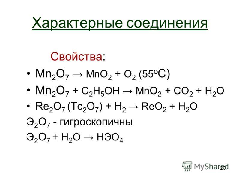 20 Характерные соединения Свойства: Mn 2 O 7 MnO 2 + O2 O2 (55 о С) Mn 2 O 7 + С 2 H 5 OH MnO 2 + CO 2 + H2OH2O Re 2 O 7 (Tc 2 O 7 ) + H 2 ReO 2 + H2OH2O Э2O7 Э2O7 - гигроскопичны Э 2 O 7 + H 2 O HЭО 4