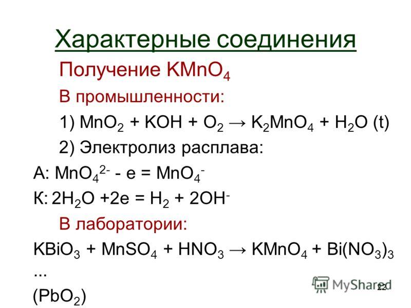22 Характерные соединения Получение KMnO 4 В промышленности: 1) MnO 2 + KOH + O2 O2 K 2 MnO 4 + H 2 O (t) 2) Электролиз расплава: А: MnO 4 2- - e = MnO 4 - К: 2H 2 O +2e = H2 H2 + 2OH - В лаборатории: KBiO 3 + MnSO 4 + HNO 3 KMnO 4 + Bi(NO 3 ) 3... (