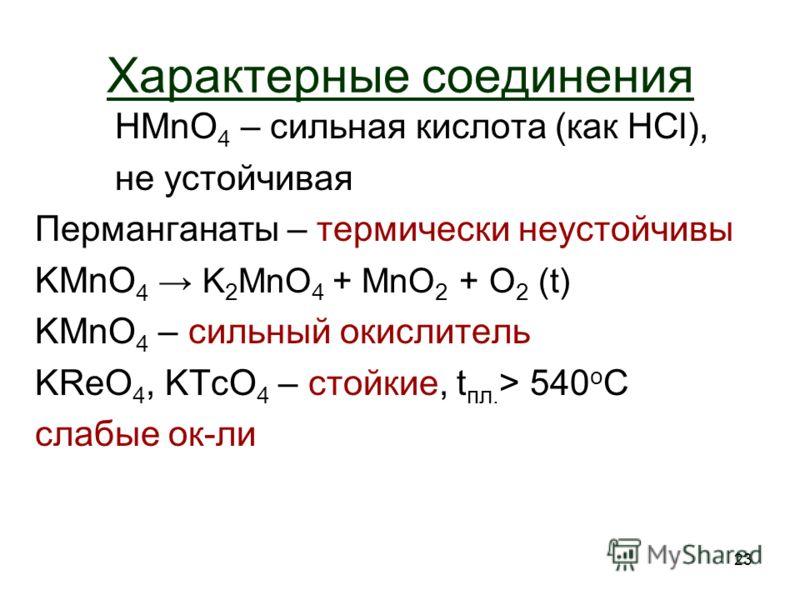23 Характерные соединения HMnO 4 – сильная кислота (как HCl), не устойчивая Перманганаты – термически неустойчивы KMnO 4 K 2 MnO 4 + MnO 2 + O2 O2 (t) KMnO 4 – сильный окислитель KReO 4, KTcO 4 – стойкие, t пл. > 540 o C слабые ок-ли