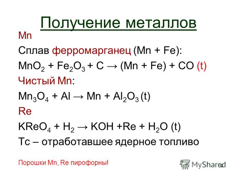 4 Получение металлов Mn Сплав ферромарганец (Mn + Fe): MnO 2 + Fe 2 O 3 + C (Mn + Fe) + CO (t) Чистый Мn:Мn: Mn 3 O 4 + Al Mn + Al 2 O 3 (t) Re KReO 4 + Н2 Н2 KOH +Re + Н 2 O (t) Tc – отработавшее ядерное топливо Порошки Mn, Re пирофорны!