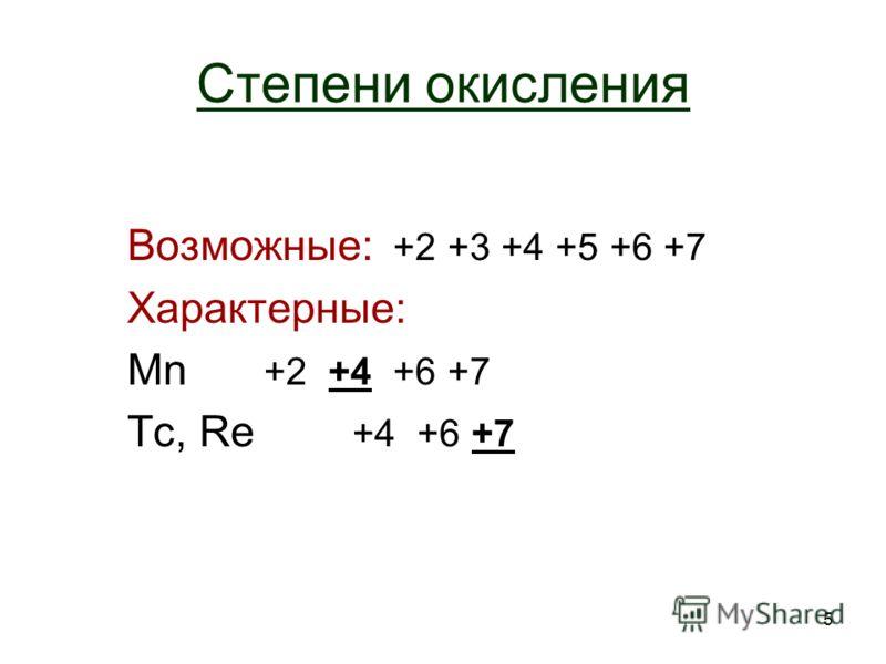 5 Степени окисления Возможные: +2 +3 +4 +5 +6 +7 Характерные: Mn +2 +4 +6 +7 Tc, Re +4 +6 +7