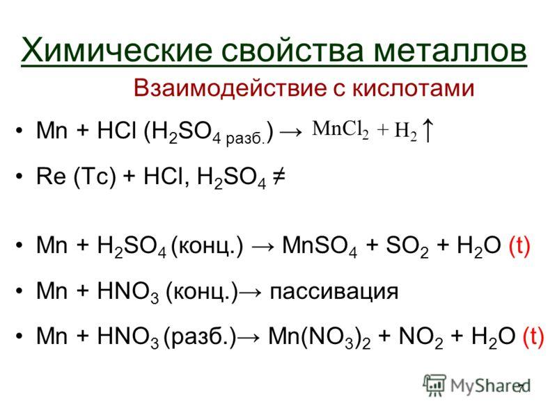 7 Химические свойства металлов Взаимодействие с кислотами Mn + HCl (H 2 SO 4 разб. ) Re (Tc) + HCl, H 2 SO 4 Mn + H 2 SO 4 (конц.) MnSO 4 + SO 2 + H 2 O (t) Mn + HNO 3 (конц.) пассивация Mn + HNO 3 (разб.) Mn(NO 3 ) 2 + NO 2 + H 2 O (t) MnCl 2 + H 2