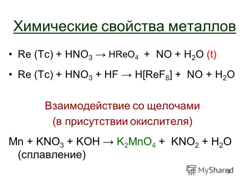 8 Химические свойства металлов Re (Tc) + HNO 3 + NO + H2O H2O (t) Re (Tc) + HNO 3 + HF H[ReF 8 ] + NO + H2OH2O Взаимодействие со щелочами (в присутствии окислителя) Mn + KNO 3 + KOH K 2 MnO 4 + KNO 2 + H2OH2O (сплавление) HReO 4