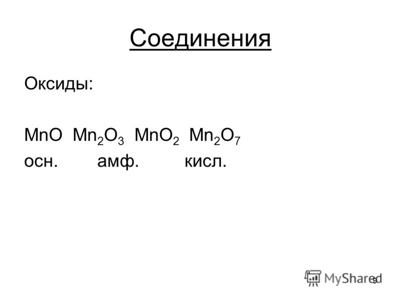 9 Оксиды: MnO Mn 2 O 3 MnO 2 Mn 2 O 7 осн. амф. кисл. Соединения