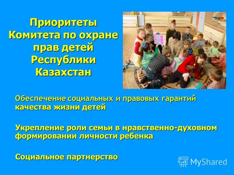 Приоритеты Комитета по охране прав детей Республики Казахстан Обеспечение социальных и правовых гарантий качества жизни детей Укрепление роли семьи в нравственно-духовном формировании личности ребенка Укрепление роли семьи в нравственно-духовном форм