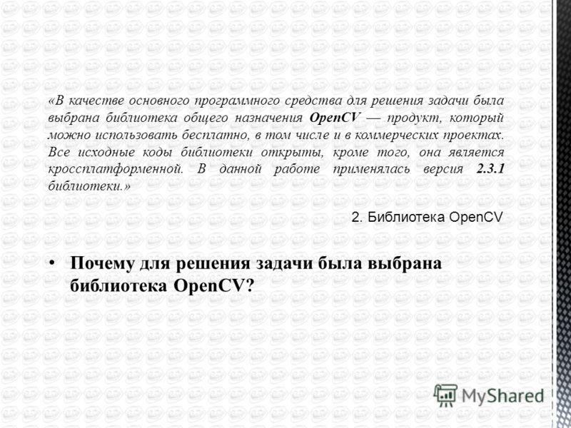 2. Библиотека OpenCV Почему для решения задачи была выбрана библиотека OpenCV? «В качестве основного программного средства для решения задачи была выбрана библиотека общего назначения OpenCV –– продукт, который можно использовать бесплатно, в том чис