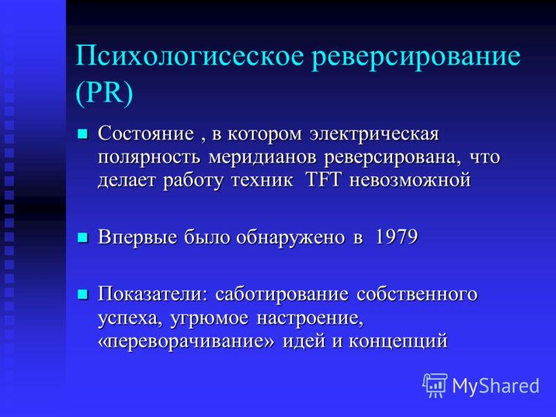 Психологисеское реверсирование (PR) Состояние, в котором электрическая полярность меридианов реверсирована, что делает работу техник TFT невозможной Состояние, в котором электрическая полярность меридианов реверсирована, что делает работу техник TFT