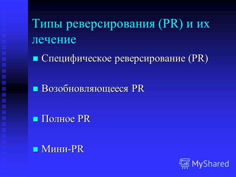 Типы реверсирования (PR) и их лечение Специфическое реверсирование (PR) Специфическое реверсирование (PR) Возобновляющееся PR Возобновляющееся PR Полное PR Полное PR Мини-PR Мини-PR