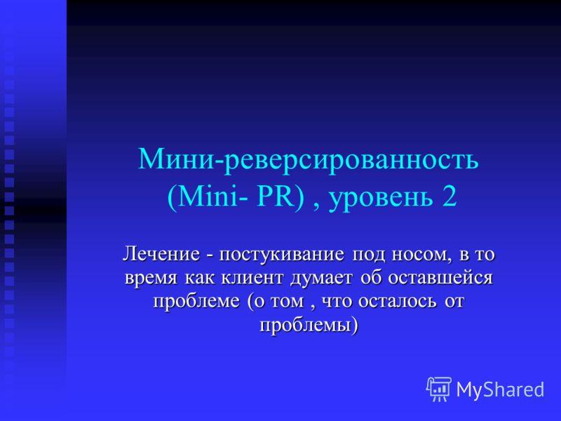 Мини-реверсированность (Mini- PR), уровень 2 Лечение - постукивание под носом, в то время как клиент думает об оставшейся проблеме (о том, что осталось от проблемы)