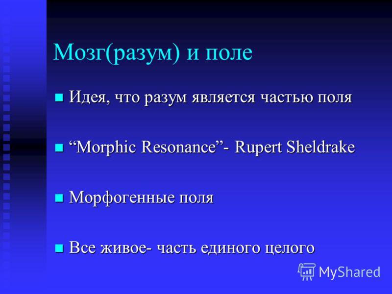Мозг(разум) и поле Идея, что разум является частью поля Идея, что разум является частью поля Morphic Resonance- Rupert Sheldrake Morphic Resonance- Rupert Sheldrake Морфогенные поля Морфогенные поля Все живое- часть единого целого Все живое- часть ед