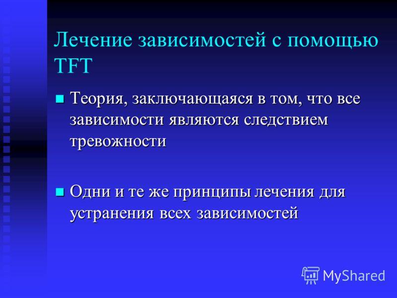 Лечение зависимостей с помощью TFT Теория, заключающаяся в том, что все зависимости являются следствием тревожности Теория, заключающаяся в том, что все зависимости являются следствием тревожности Одни и те же принципы лечения для устранения всех зав