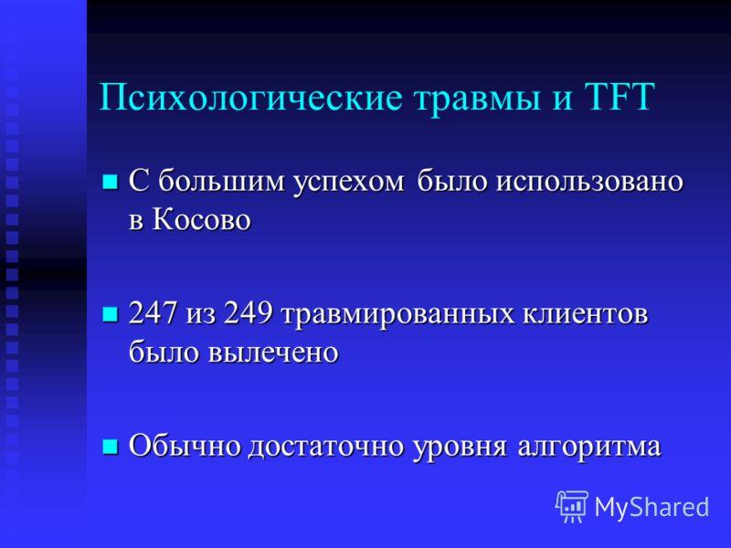 Психологические травмы и TFT С большим успехом было использовано в Косово С большим успехом было использовано в Косово 247 из 249 травмированных клиентов было вылечено 247 из 249 травмированных клиентов было вылечено Обычно достаточно уровня алгоритм