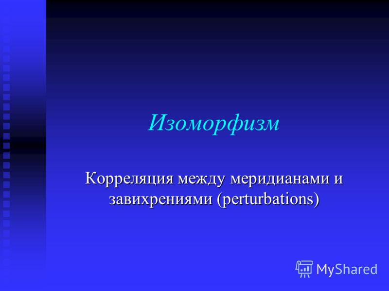 Изоморфизм Корреляция между меридианами и завихрениями (perturbations)