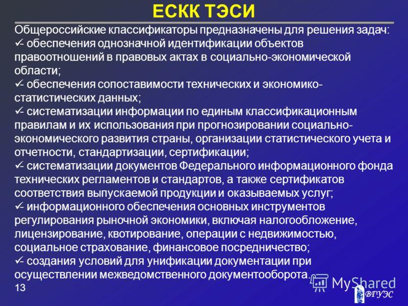 ЕСКК ТЭСИ 13 Общероссийские классификаторы предназначены для решения задач: - обеспечения однозначной идентификации объектов правоотношений в правовых актах в социально-экономической области; - обеспечения сопоставимости технических и экономико- стат