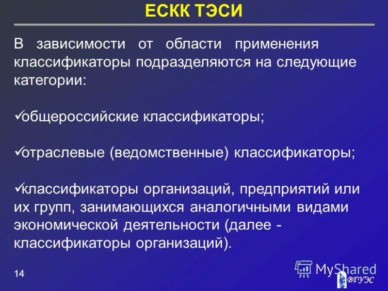 ЕСКК ТЭСИ 14 В зависимости от области применения классификаторы подразделяются на следующие категории: общероссийские классификаторы; отраслевые (ведомственные) классификаторы; классификаторы организаций, предприятий или их групп, занимающихся аналог