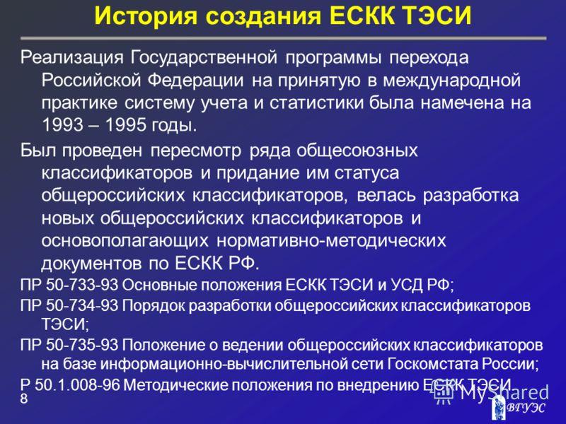 История создания ЕСКК ТЭСИ 8 Реализация Государственной программы перехода Российской Федерации на принятую в международной практике систему учета и статистики была намечена на 1993 – 1995 годы. Был проведен пересмотр ряда общесоюзных классификаторов