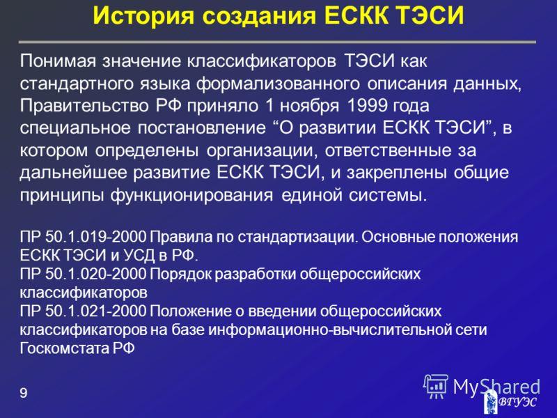 История создания ЕСКК ТЭСИ 9 Понимая значение классификаторов ТЭСИ как стандартного языка формализованного описания данных, Правительство РФ приняло 1 ноября 1999 года специальное постановление О развитии ЕСКК ТЭСИ, в котором определены организации,