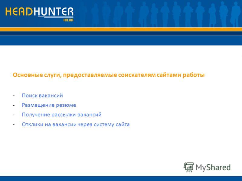 Основные слуги, предоставляемые соискателям сайтами работы -Поиск вакансий -Размещение резюме -Получение рассылки вакансий -Отклики на вакансии через систему сайта
