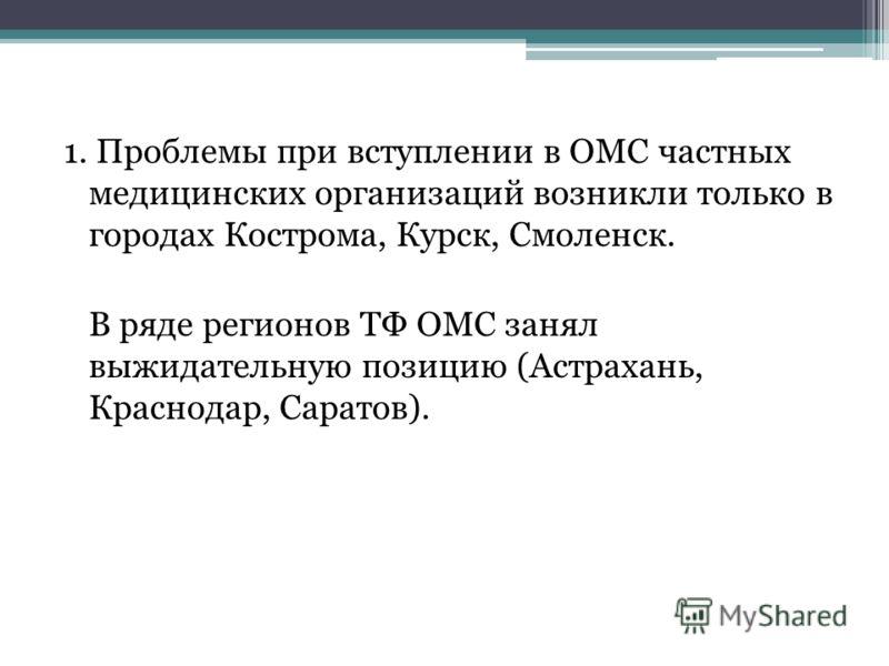 1. Проблемы при вступлении в ОМС частных медицинских организаций возникли только в городах Кострома, Курск, Смоленск. В ряде регионов ТФ ОМС занял выжидательную позицию (Астрахань, Краснодар, Саратов).