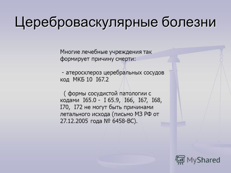 Многие лечебные учреждения так формирует причину смерти: - атеросклероз церебральных сосудов код МКБ 10 I67.2 ( формы сосудистой патологии с кодами I65.0 - I 65.9, I66, I67, I68, I70, I72 не могут быть причинами летального исхода (письмо МЗ РФ от 27.