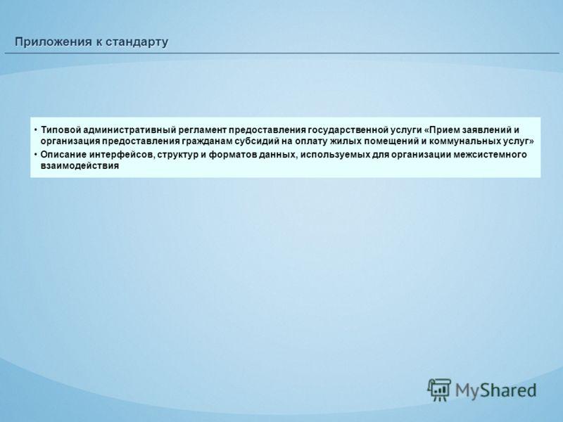 Приложения к стандарту Типовой административный регламент предоставления государственной услуги «Прием заявлений и организация предоставления гражданам субсидий на оплату жилых помещений и коммунальных услуг» Описание интерфейсов, структур и форматов