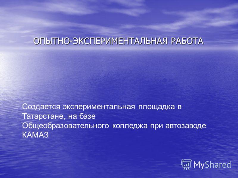 ОПЫТНО-ЭКСПЕРИМЕНТАЛЬНАЯ РАБОТА Создается экспериментальная площадка в Татарстане, на базе Общеобразовательного колледжа при автозаводе КАМАЗ