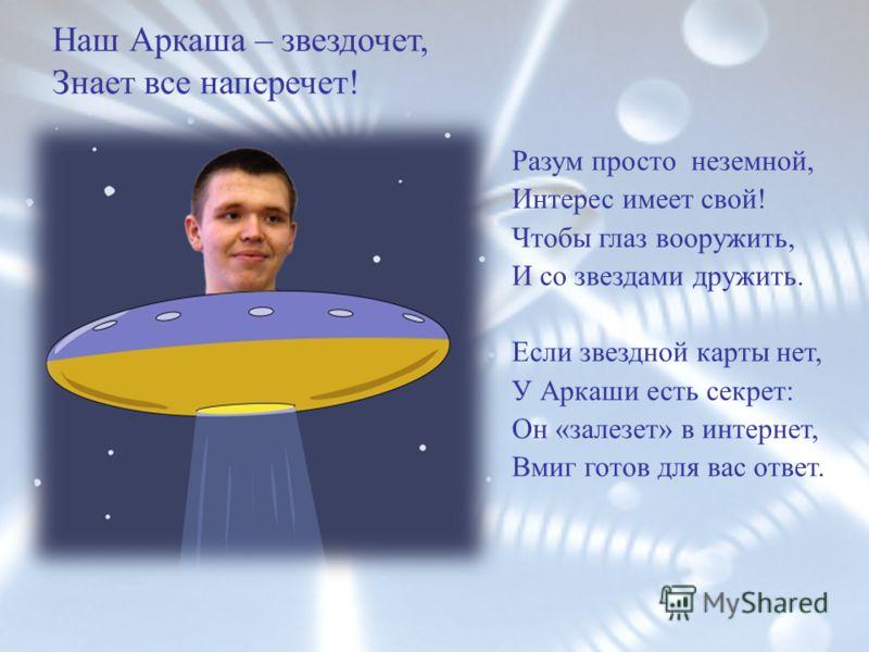 Наш Аркаша – звездочет, Знает все наперечет! Разум просто неземной, Интерес имеет свой! Чтобы глаз вооружить, И со звездами дружить. Если звездной карты нет, У Аркаши есть секрет: Он «залезет» в интернет, Вмиг готов для вас ответ.