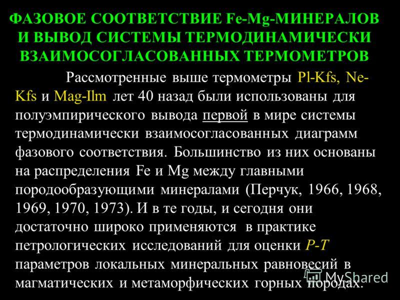 ФАЗОВОЕ СООТВЕТСТВИЕ Fe-Mg-МИНЕРАЛОВ И ВЫВОД СИСТЕМЫ ТЕРМОДИНАМИЧЕСКИ ВЗАИМОСОГЛАСОВАННЫХ ТЕРМОМЕТРОВ Рассмотренные выше термометры Pl-Kfs, Ne- Kfs и Mag-Ilm лет 40 назад были использованы для полуэмпирического вывода первой в мире системы термодинам