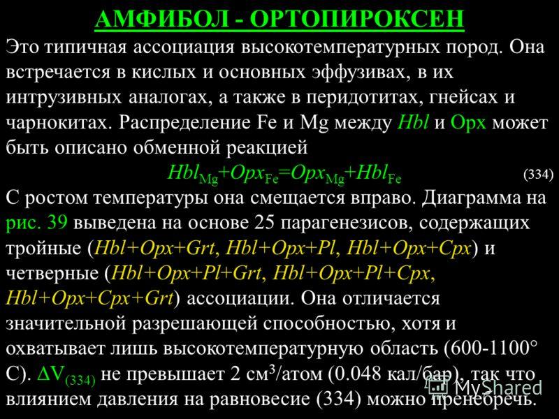 АМФИБОЛ - ОРТОПИРОКСЕН Это типичная ассоциация высокотемпературных пород. Она встречается в кислых и основных эффузивах, в их интрузивных аналогах, а также в перидотитах, гнейсах и чарнокитах. Распределение Fe и Mg между Hbl и Орх может быть описано
