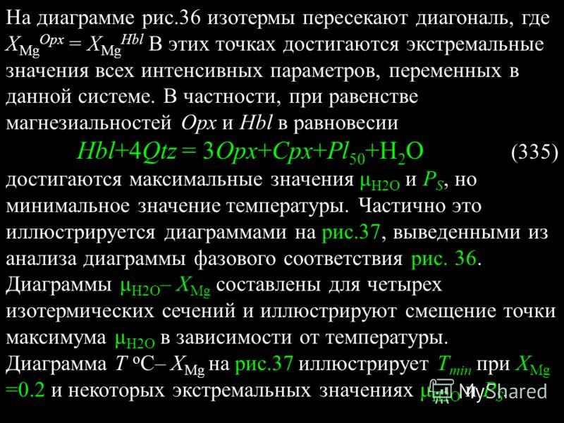 На диаграмме рис.36 изотермы пересекают диагональ, где Х Mg Opx = Х Mg Hbl В этих точках достигаются экстремальные значения всех интенсивных параметров, переменных в данной системе. В частности, при равенстве магнезиальностей Орх и Hbl в равновесии