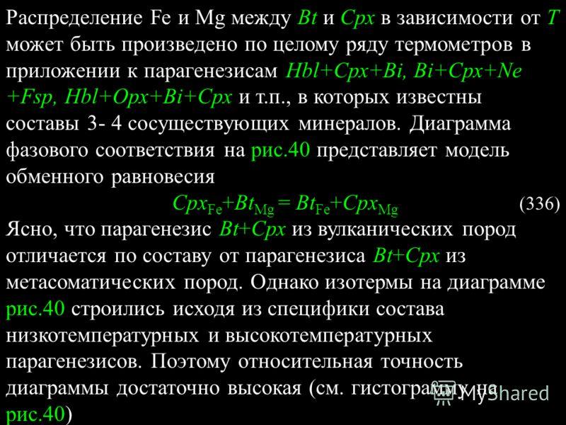 Распределение Fe и Mg между Bt и Срх в зависимости от T может быть произведено по целому ряду термометров в приложении к парагенезисам Hbl+Срх+Bi, Bi+Срх+Ne +Fsp, Hbl+Орх+Bi+Срх и т.п., в которых известны составы 3- 4 сосуществующих минералов. Диагра