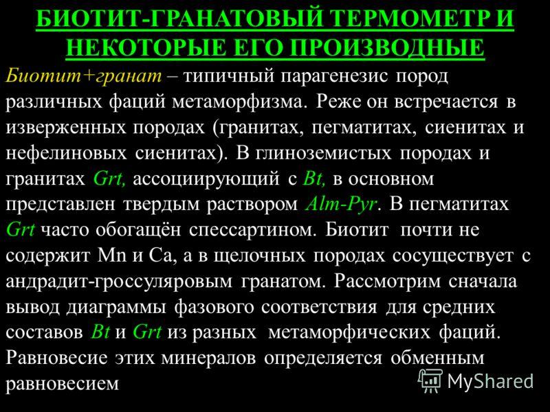 БИОТИТ-ГРАНАТОВЫЙ ТЕРМОМЕТР И НЕКОТОРЫЕ ЕГО ПРОИЗВОДНЫЕ Биотит+гранат – типичный парагенезис пород различных фаций метаморфизма. Реже он встречается в изверженных породах (гранитах, пегматитах, сиенитах и нефелиновых сиенитах). В глиноземистых порода