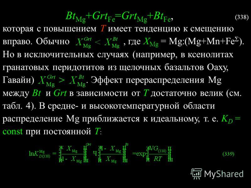 Bt Mg +Grt Fe =Grt Mg +Bt Fe, (338) которая с повышением Т имеет тенденцию к смещению вправо. Обычно, где X Mg = Mg:(Mg+Mn+Fe ). Но в исключительных случаях (например, в ксенолитах гранатовых перидотитов из щелочных базальтов Оаху, Гавайи). Эффект пе
