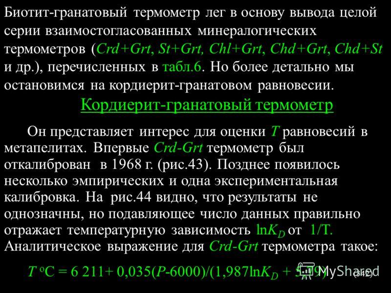 Биотит-гранатовый термометр лег в основу вывода целой серии взаимостогласованных минералогических термометров (Сrd+Grt, St+Grt, Chl+Grt, Chd+Grt, Chd+St и др.), перечисленных в табл.6. Но более детально мы остановимся на кордиерит-гранатовом равновес