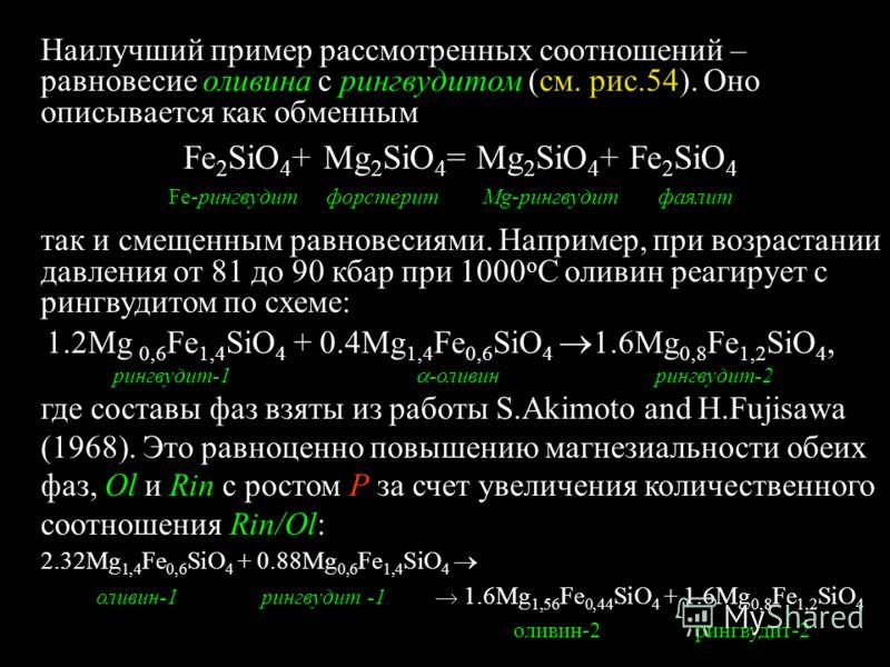 Наилучший пример рассмотренных соотношений – равновесие оливина с рингвудитом (см. рис.54). Оно описывается как обменным Fe 2 SiО 4 + Mg 2 SiО 4 = Mg 2 SiО 4 + Fe 2 SiО 4 Fe-рингвудит форстерит Mg-рингвудит фаялит так и смещенным равновесиями. Наприм