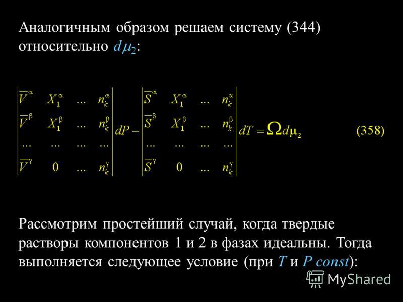 Аналогичным образом решаем систему (344) относительно d Рассмотрим простейший случай, когда твердые растворы компонентов 1 и 2 в фазах идеальны. Тогда выполняется следующее условие (при Т и Р const):