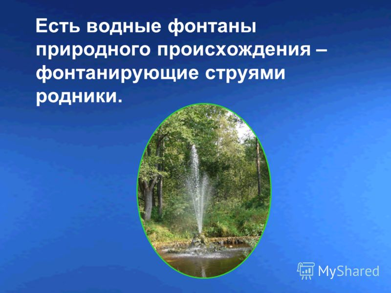 Есть водные фонтаны природного происхождения – фонтанирующие струями родники.