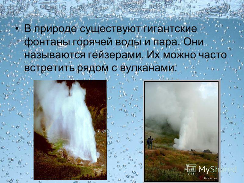 В природе существуют гигантские фонтаны горячей воды и пара. Они называются гейзерами. Их можно часто встретить рядом с вулканами.