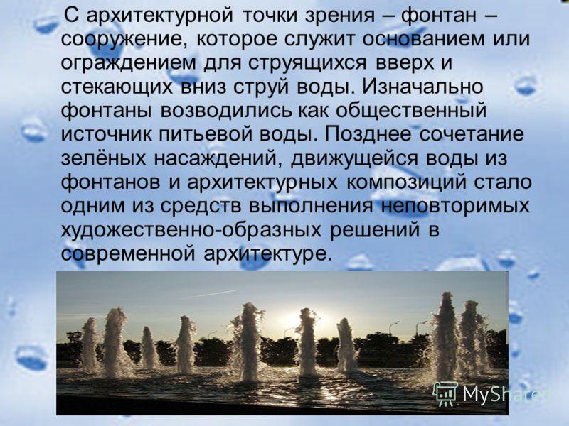 С архитектурной точки зрения – фонтан – сооружение, которое служит основанием или ограждением для струящихся вверх и стекающих вниз струй воды. Изначально фонтаны возводились как общественный источник питьевой воды. Позднее сочетание зелёных насажден