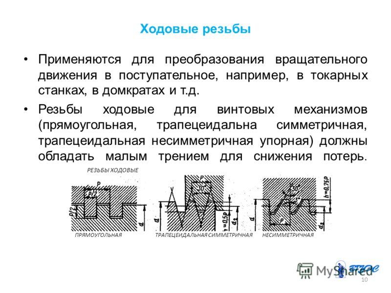 Ходовые резьбы Применяются для преобразования вращательного движения в поступательное, например, в токарных станках, в домкратах и т.д. Резьбы ходовые для винтовых механизмов (прямоугольная, трапецеидальна симметричная, трапецеидальная несимметричная