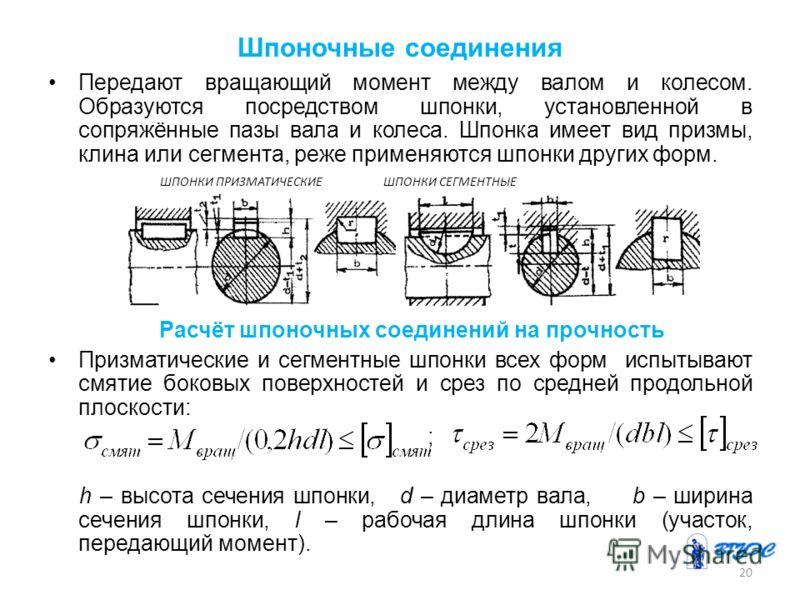 Шпоночные соединения Передают вращающий момент между валом и колесом. Образуются посредством шпонки, установленной в сопряжённые пазы вала и колеса. Шпонка имеет вид призмы, клина или сегмента, реже применяются шпонки других форм. Расчёт шпоночных со