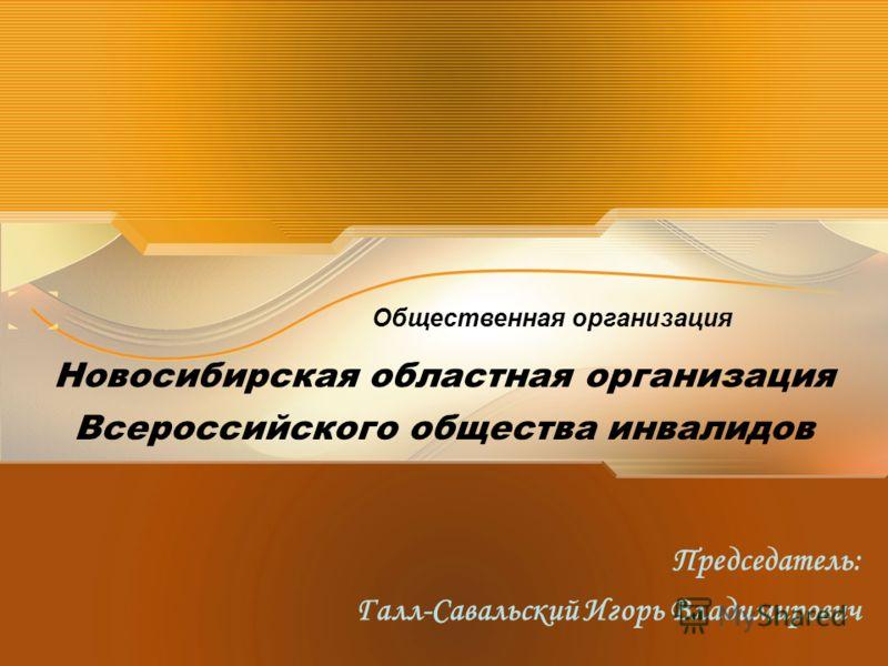Всероссийского общества инвалидов Председатель: Галл-Савальский Игорь Владимирович Общественная организация Новосибирская областная организация