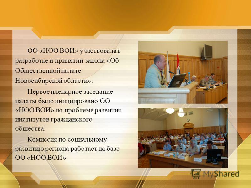 ОО «НОО ВОИ» участвовала в разработке и принятии закона «Об Общественной палате Новосибирской области». Первое пленарное заседание палаты было инициировано ОО «НОО ВОИ» по проблеме развития институтов гражданского общества. Комиссия по социальному ра