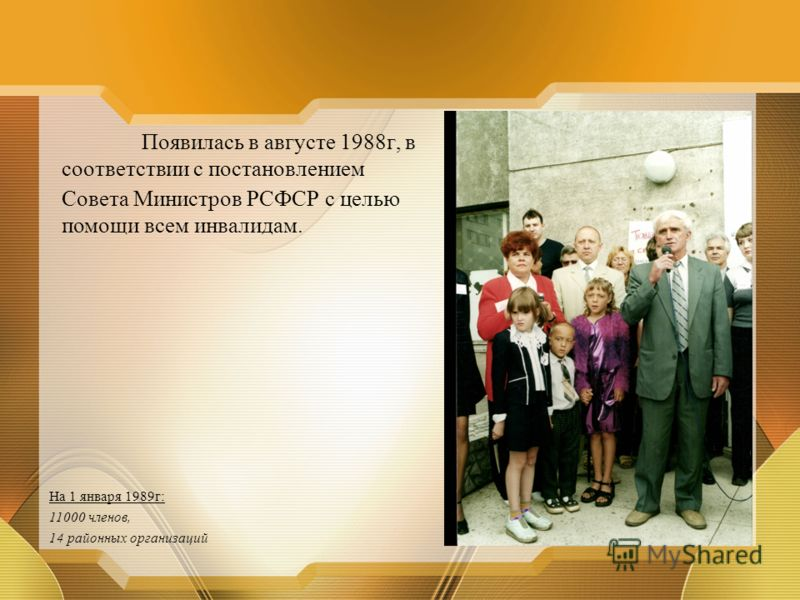 Появилась в августе 1988г, в соответствии с постановлением Совета Министров РСФСР с целью помощи всем инвалидам. На 1 января 1989г: 11000 членов, 14 районных организаций