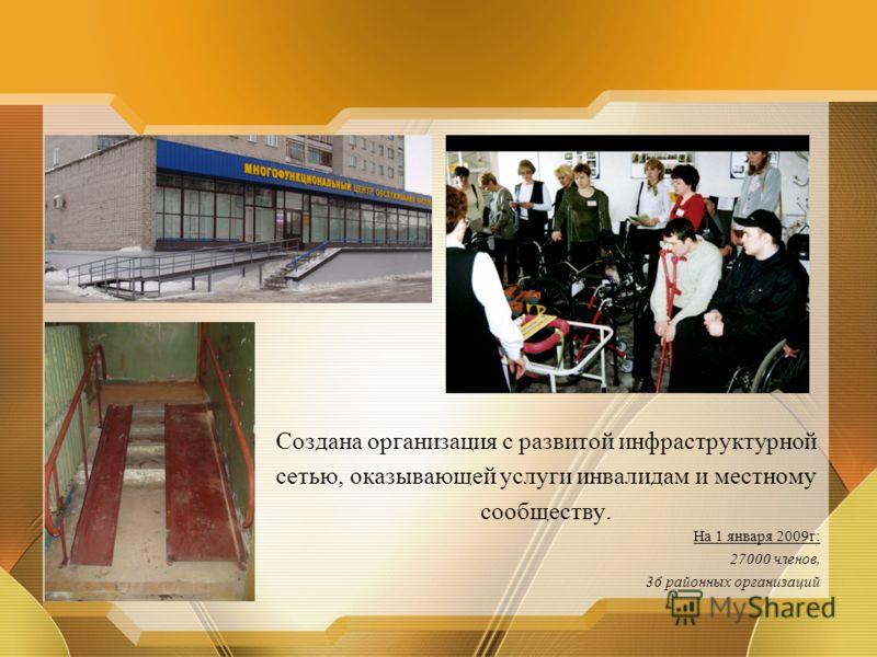 Создана организация с развитой инфраструктурной сетью, оказывающей услуги инвалидам и местному сообществу. На 1 января 2009г: 27000 членов, 36 районных организаций