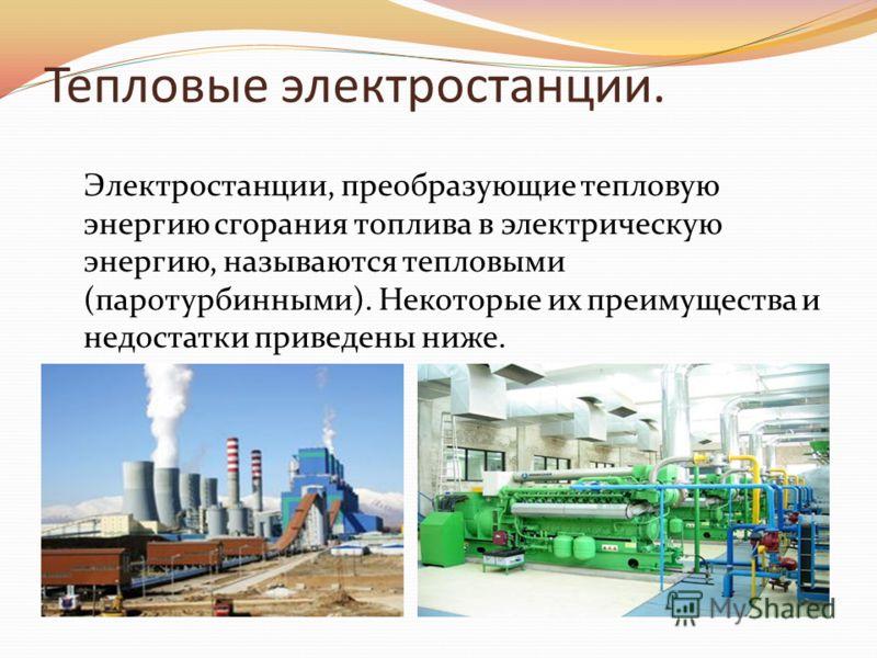 Тепловые электростанции. Электростанции, преобразующие тепловую энергию сгорания топлива в электрическую энергию, называются тепловыми (паротурбинными). Некоторые их преимущества и недостатки приведены ниже.