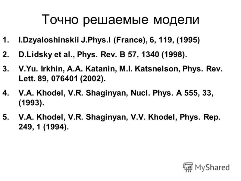 Точно решаемые модели 1.I.Dzyaloshinskii J.Phys.I (France), 6, 119, (1995) 2.D.Lidsky et al., Phys. Rev. B 57, 1340 (1998). 3.V.Yu. Irkhin, A.A. Katanin, M.I. Katsnelson, Phys. Rev. Lett. 89, 076401 (2002). 4.V.A. Khodel, V.R. Shaginyan, Nucl. Phys.